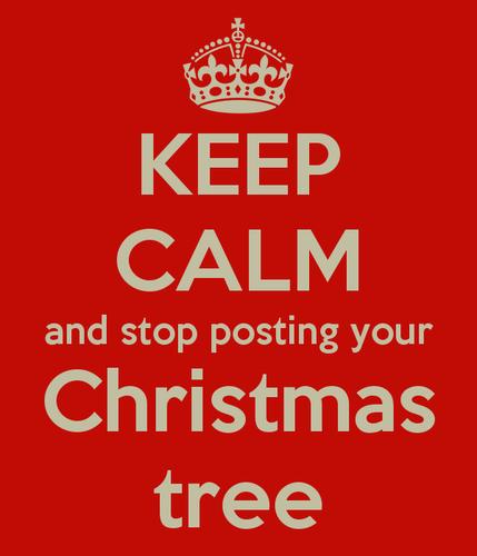 keep-calm-and-stop-posting-your-christmas-tree.png